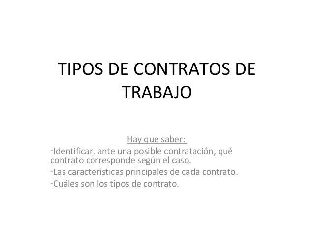 TIPOS DE CONTRATOS DE         TRABAJO                     Hay que saber:-Identificar, ante una posible contratación, quéco...