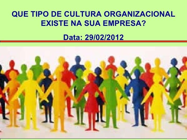 QUE TIPO DE CULTURA ORGANIZACIONAL       EXISTE NA SUA EMPRESA?          Data: 29/02/2012          Profª. Patrícia Nunes C...
