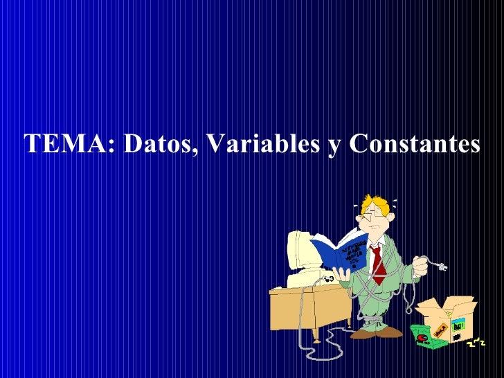 TEMA: Datos, Variables y Constantes