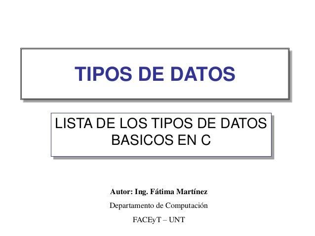 TIPOS DE DATOS LISTA DE LOS TIPOS DE DATOS BASICOS EN C Autor: Ing. Fátima Martínez Departamento de Computación FACEyT – U...