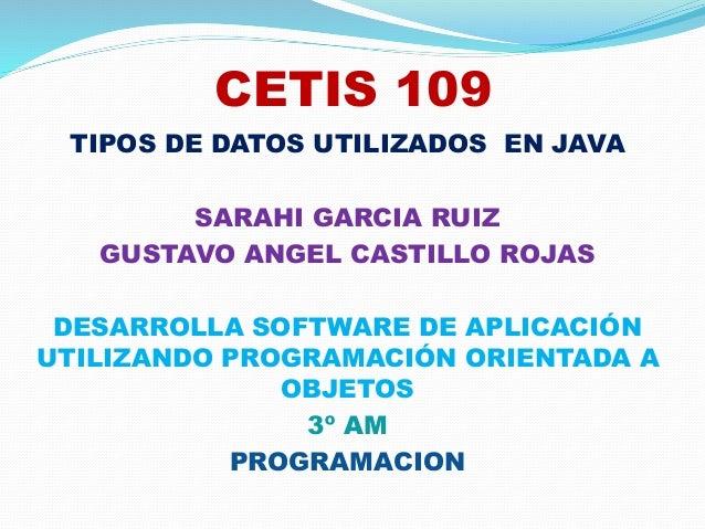 CETIS 109 TIPOS DE DATOS UTILIZADOS EN JAVA SARAHI GARCIA RUIZ GUSTAVO ANGEL CASTILLO ROJAS DESARROLLA SOFTWARE DE APLICAC...