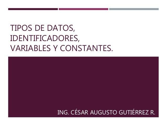 TIPOS DE DATOS,  IDENTIFICADORES,  VARIABLES Y CONSTANTES.  ING. CÉSAR AUGUSTO GUTIÉRREZ R.