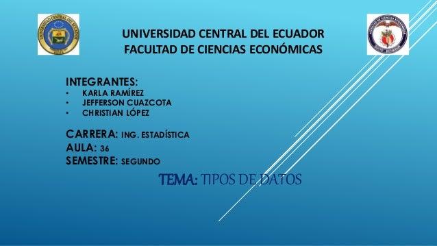 UNIVERSIDAD CENTRAL DEL ECUADOR FACULTAD DE CIENCIAS ECONÓMICAS INTEGRANTES: • KARLA RAMÍREZ • JEFFERSON CUAZCOTA • CHRIST...