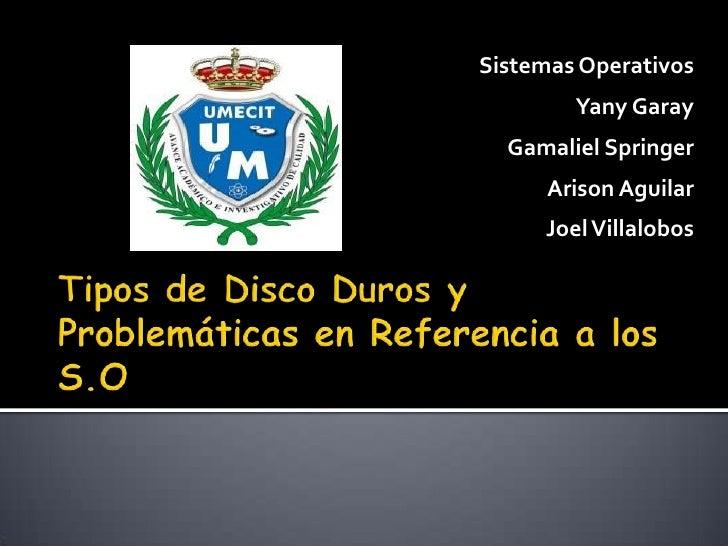 Sistemas Operativos<br />YanyGaray<br />GamalielSpringer<br />Arison Aguilar<br />Joel Villalobos<br />Tipos de Disco Duro...