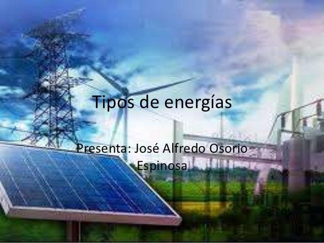 Tipos de energíasPresenta: José Alfredo Osorio          Espinosa