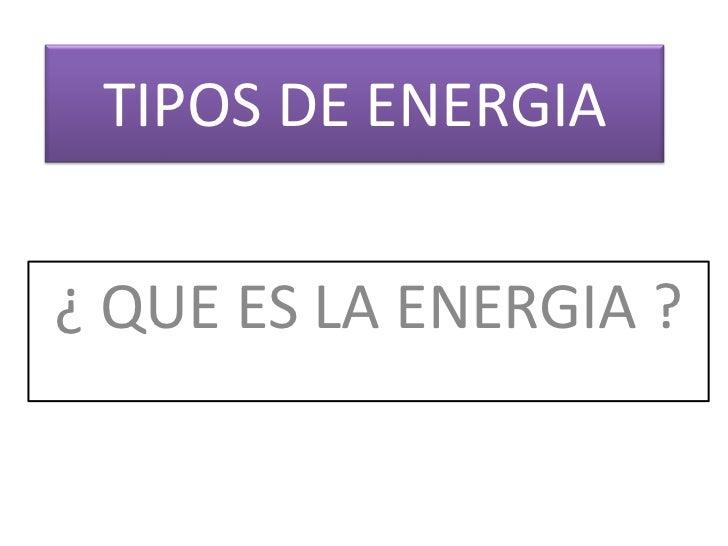 TIPOS DE ENERGIA<br />¿ QUE ES LA ENERGIA ?<br />