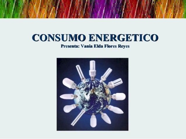 CONSUMO ENERGETICOCONSUMO ENERGETICO Presenta: Vania Elda Flores ReyesPresenta: Vania Elda Flores Reyes