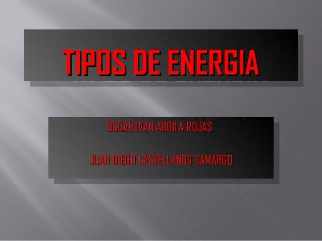 TIPOS DE ENERGIATIPOS DE ENERGIATIPOS DE ENERGIATIPOS DE ENERGIA OSCAR IVAN ARDILA ROJASOSCAR IVAN ARDILA ROJAS JUAN DIEGO...