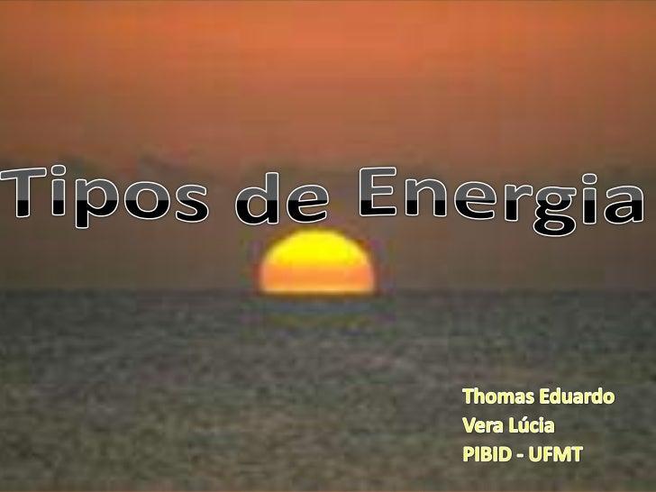Tipos de Energia<br />Thomas Eduardo<br />Vera Lúcia<br />PIBID - UFMT<br />