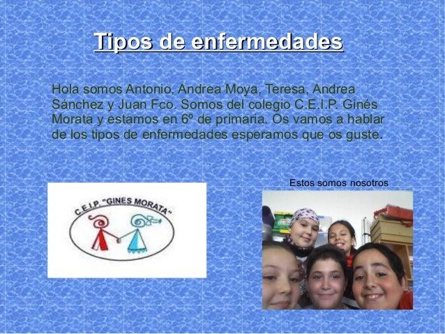 Tipos de enfermedadesHola somos Antonio, Andrea Moya, Teresa, AndreaSánchez y Juan Fco. Somos del colegio C.E.I.P. GinésMo...