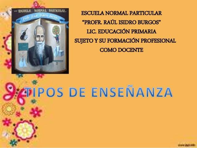 """ESCUELA NORMAL PARTICULAR """"PROFR. RAÚL ISIDRO BURGOS"""" LIC. EDUCACIÓN PRIMARIA SUJETO Y SU FORMACIÓN PROFESIONAL COMO DOCEN..."""