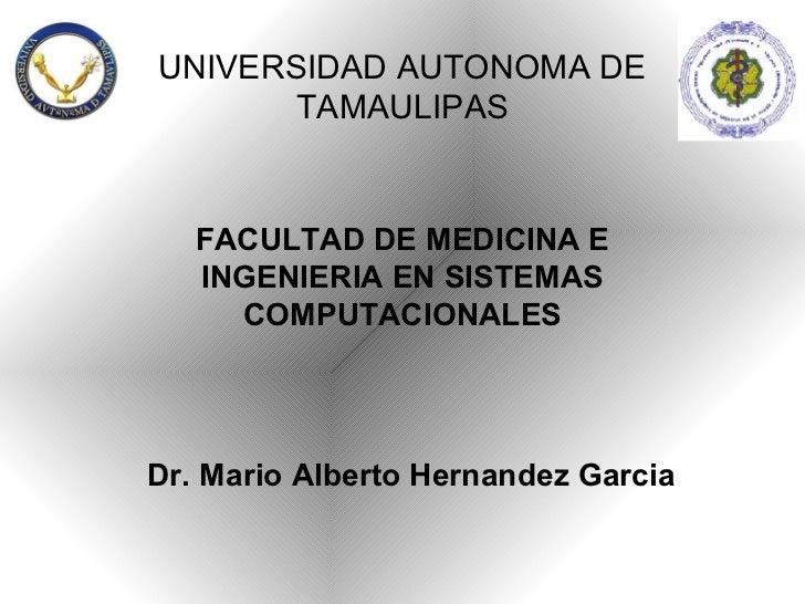 UNIVERSIDAD AUTONOMA DE       TAMAULIPAS   FACULTAD DE MEDICINA E   INGENIERIA EN SISTEMAS     COMPUTACIONALESDr. Mario Al...