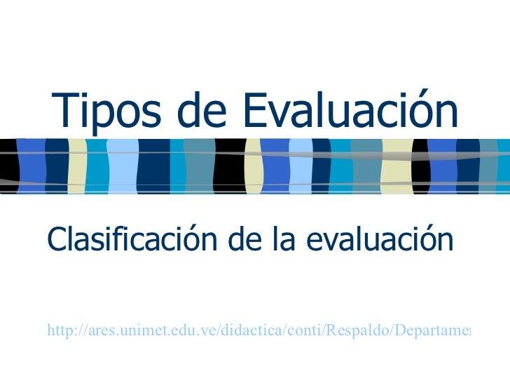 Tipos de Evaluación Clasificación de la evaluación http://ares.unimet.edu.ve/didactica/conti/Respaldo/Departamento%20de%20...