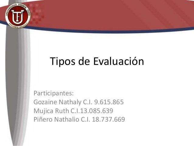 Tipos de Evaluación Participantes: Gozaine Nathaly C.I. 9.615.865 Mujica Ruth C.I.13.085.639 Piñero Nathalio C.I. 18.737.6...