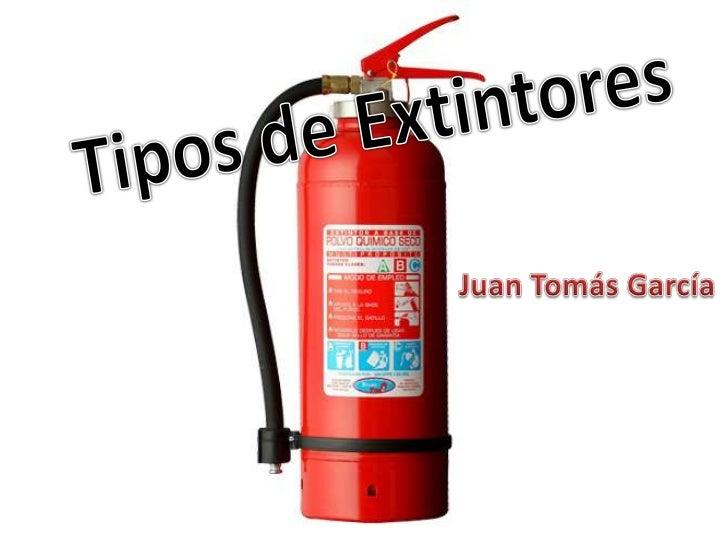 Tipos de Extintores<br />Juan Tomás García<br />