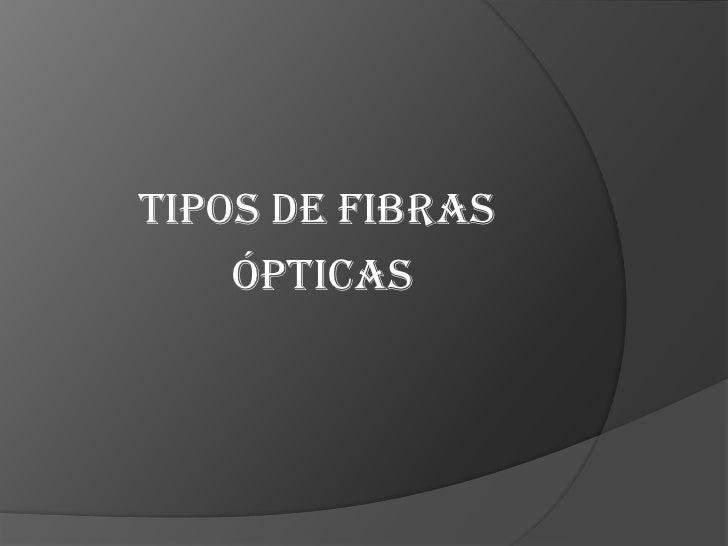 TIPOS DE FIBRAS<br /> ÓPTICAS  <br />