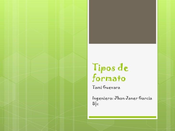 Tipos deformatoTami GuevaraIngeniero: Jhon Janer Garcia8|c