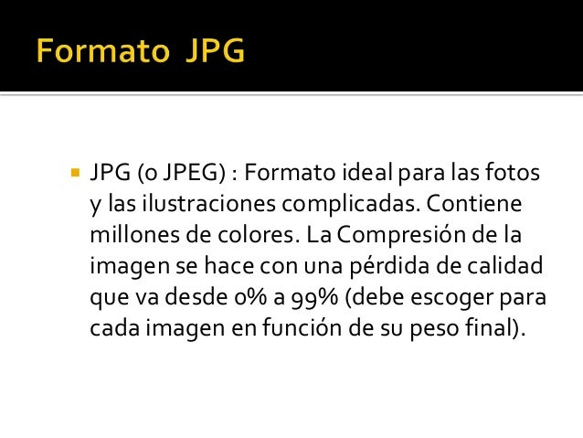  JPG (o JPEG) : Formato ideal para las fotos y las ilustraciones complicadas. Contiene millones de colores. La Compresión...