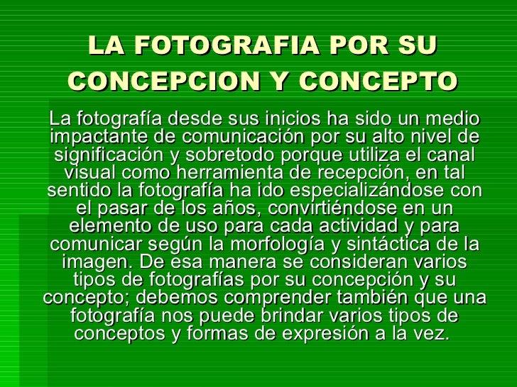 LA FOTOGRAFIA POR SU CONCEPCION Y CONCEPTO La fotografía desde sus inicios ha sido un medio impactante de comunicación por...