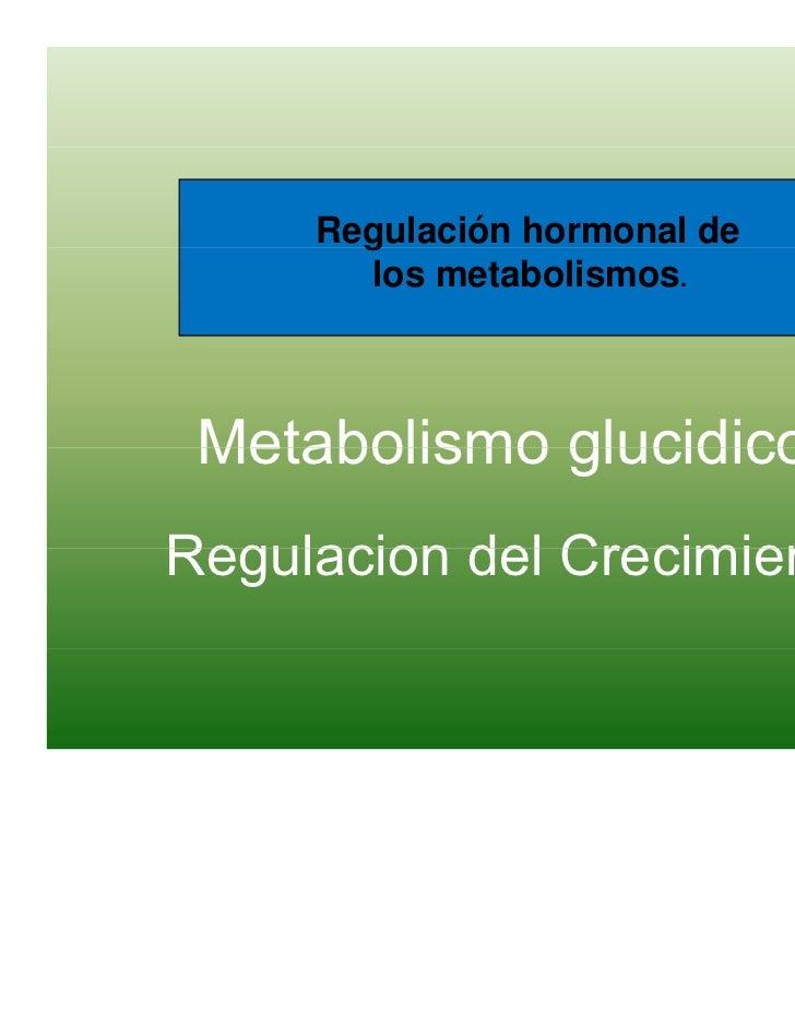 Regulación hormonal de       g       los metabolismos. Metabolismo glucidicoRegulacion del Crecimiento