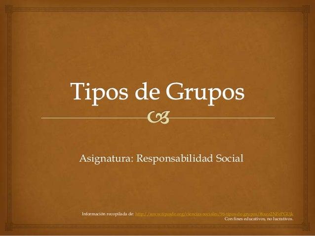 Asignatura: Responsabilidad SocialInformación recopilada de: http://www.tiposde.org/ciencias-sociales/96-tipos-de-grupos/#...