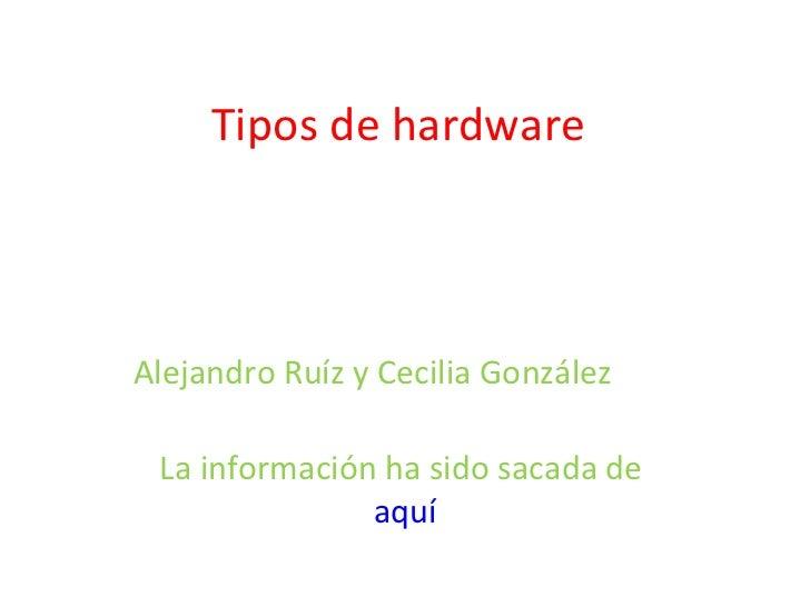 Tipos de hardware Alejandro Ruíz y Cecilia González  La información ha sido sacada de  aquí