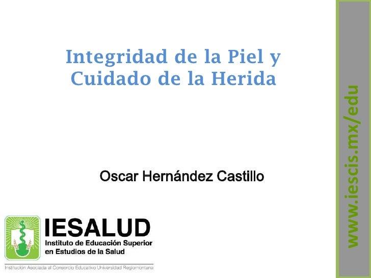 Integridad de la Piel y Cuidado de la Herida                              www.iescis.mx/edu   Oscar Hernández Castillo