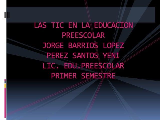 LAS TIC EN LA EDUCACION PREESCOLAR JORGE BARRIOS LOPEZ PEREZ SANTOS YENI LIC. EDU.PREESCOLAR PRIMER SEMESTRE