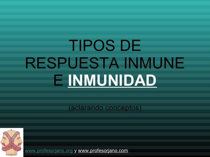 TIPOS DE RESPUESTA INMUNE E  INMUNIDAD <ul><li>(aclarando conceptos) </li></ul>www.profesorjano.org  y  www.profesorjano.com