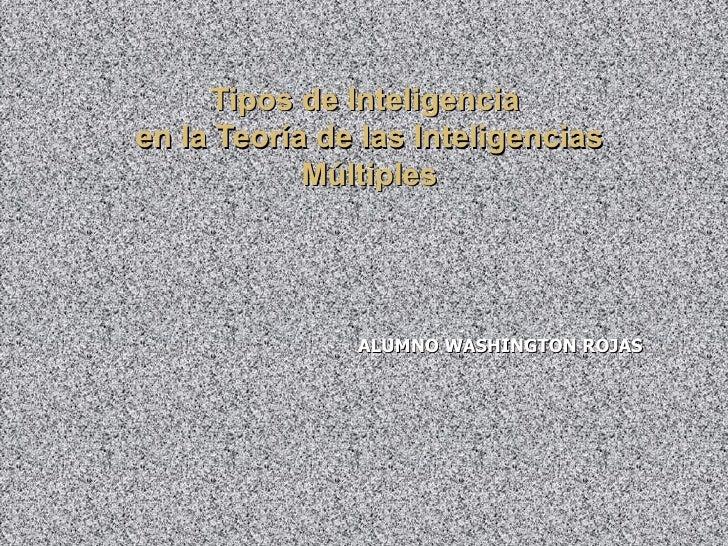 Tipos de Inteligencia  en la Teoría de las Inteligencias Múltiples ALUMNO WASHINGTON ROJAS