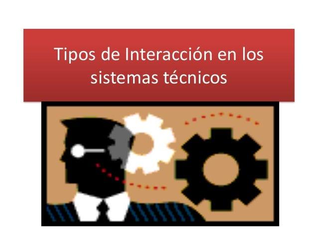 Tipos de Interacción en los sistemas técnicos
