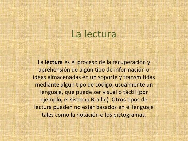 La lectura<br />La lectura es el proceso de la recuperación y aprehensión de algún tipo de información o ideas almacenadas...