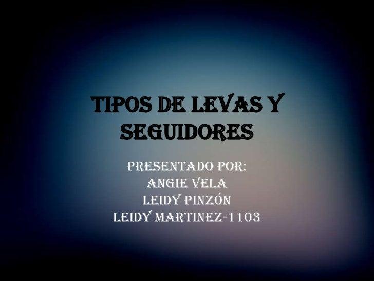 Tipos de levas y   seguidores   Presentado por:      Angie vela     Leidy pinzón Leidy martinez-1103