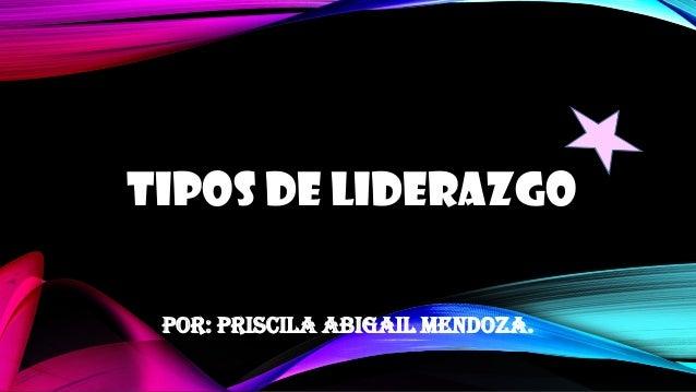 TIPOS DE LIDERAZGO Por: Priscila Abigail Mendoza.