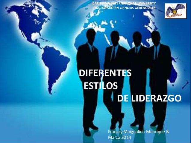 DIFERENTES ESTILOS DE LIDERAZGO CARIBBEAN INTERNATIONAL UNIVERSITY DOCTORADO EN CIENCIAS GERENCIALES Francry Maigualida Ma...