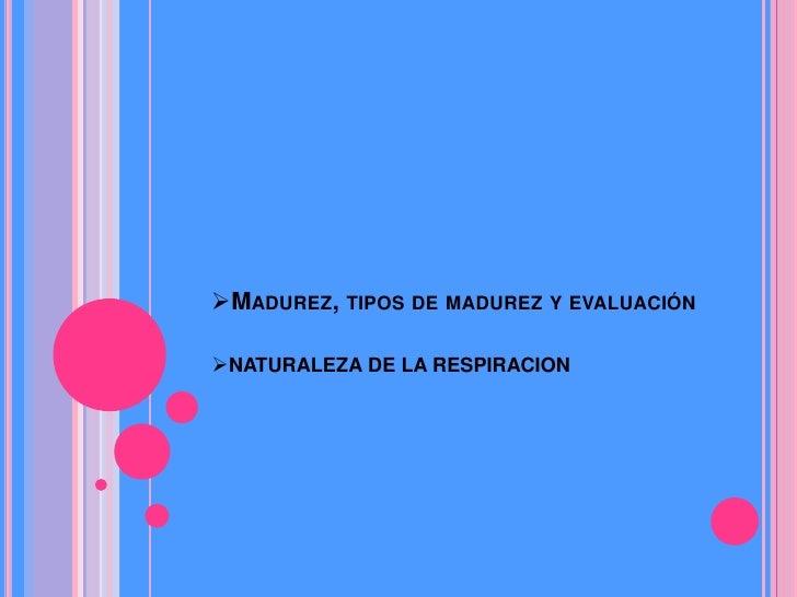 MADUREZ, TIPOS DE MADUREZ Y EVALUACIÓNNATURALEZA DE LA RESPIRACION