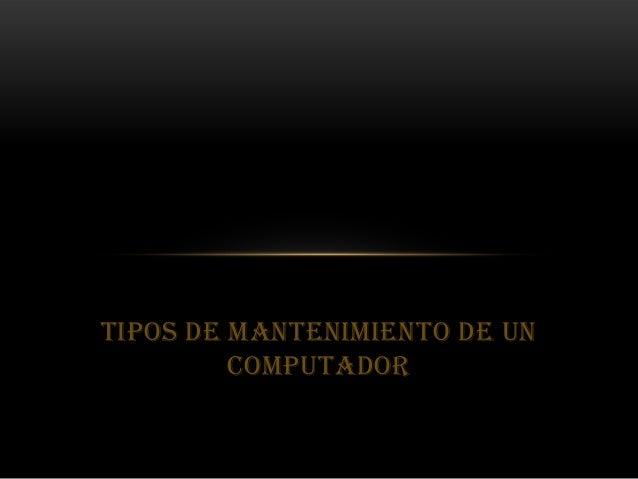 TIPOS DE MANTENIMIENTO DE UN         COMPUTADOR