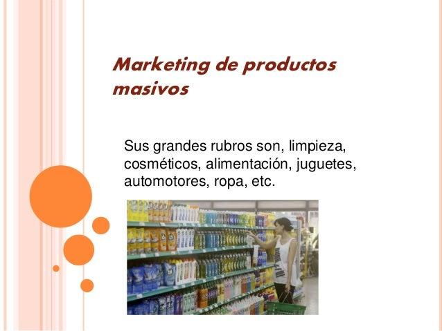 Marketing de productos masivos Sus grandes rubros son, limpieza, cosméticos, alimentación, juguetes, automotores, ropa, et...