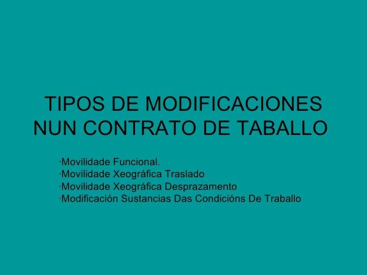 TIPOS DE MODIFICACIONES NUN CONTRATO DE TABALLO   ·Movilidade Funcional. ·Movilidade Xeográfica Traslado ·Movilidade Xeogr...