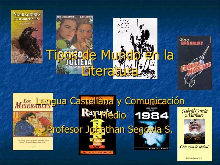 Tipos de Mundo en la Literatura Lengua Castellana y Comunicación I Medio Profesor Jonathan Segovia S.
