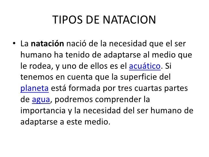 TIPOS DE NATACION La natación nació de la necesidad que el ser humano ha tenido de adaptarse al medio que le rodea, y uno ...