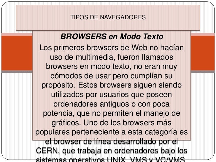 TIPOS DE NAVEGADORES        BROWSERS en Modo Texto Los primeros browsers de Web no hacían    uso de multimedia, fueron lla...