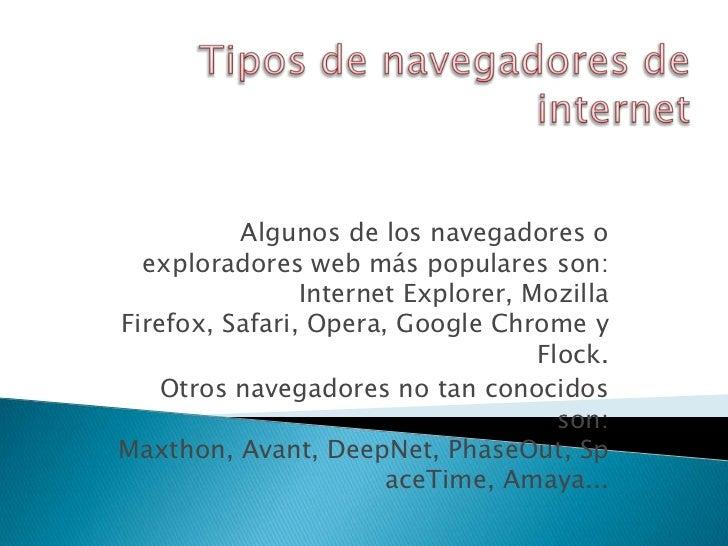 Algunos de los navegadores o  exploradores web más populares son:                Internet Explorer, MozillaFirefox, Safari...
