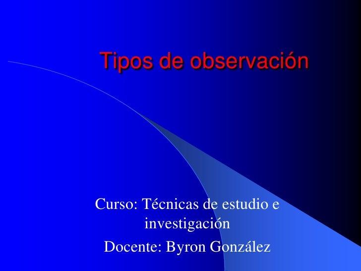 Tipos de observaciónCurso: Técnicas de estudio e       investigación Docente: Byron González
