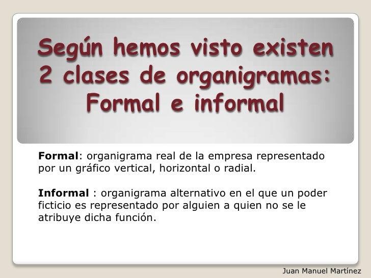 Según hemos visto existen2 clases de organigramas:    Formal e informalFormal: organigrama real de la empresa representado...