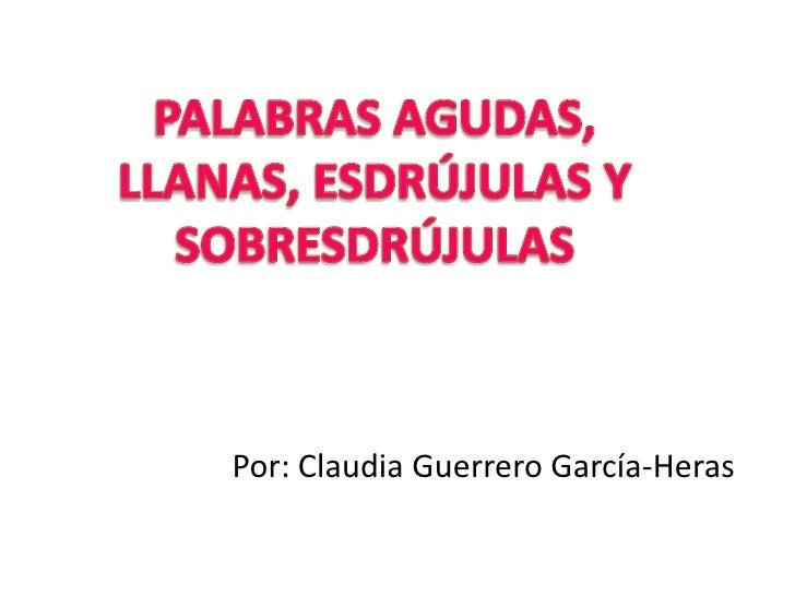 PALABRAS AGUDAS, LLANAS, ESDRÚJULAS Y SOBRESDRÚJULAS<br />Por: Claudia Guerrero García-Heras<br />