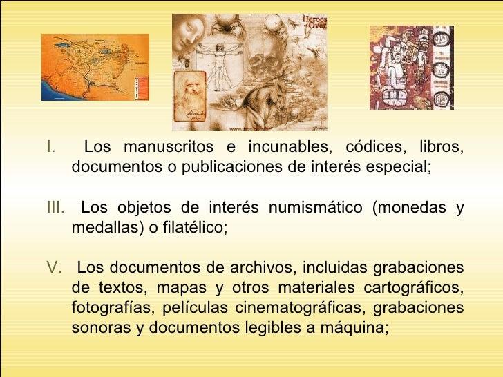 <ul><li>Los manuscritos e incunables, códices, libros, documentos o publicaciones de interés especial; </li></ul><ul><li>L...