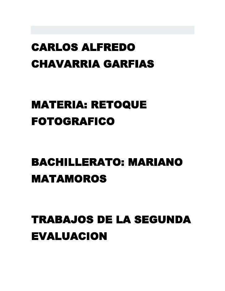 CARLOS ALFREDOCHAVARRIA GARFIASMATERIA: RETOQUEFOTOGRAFICOBACHILLERATO: MARIANOMATAMOROSTRABAJOS DE LA SEGUNDAEVALUACION