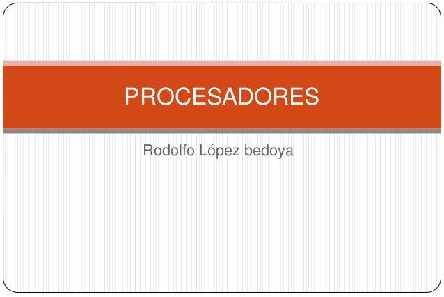 Rodolfo López bedoya PROCESADORES