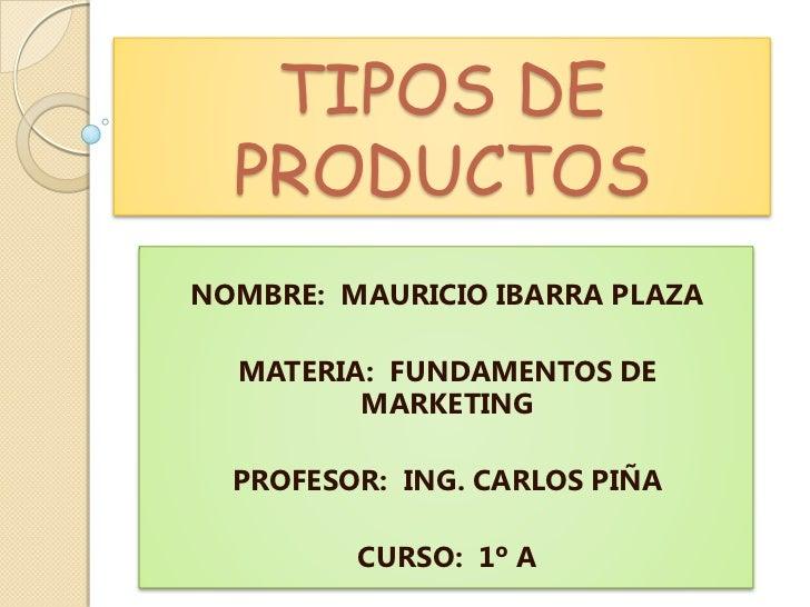 TIPOS DE   PRODUCTOS NOMBRE: MAURICIO IBARRA PLAZA    MATERIA: FUNDAMENTOS DE          MARKETING    PROFESOR: ING. CARLOS ...